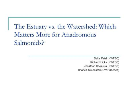 The Estuary vs. the Watershed: Which Matters More for Anadromous Salmonids? Blake Feist (NWFSC) Richard Hicks (NWFSC) Jonathan Hoekstra (NWFSC) Charles.