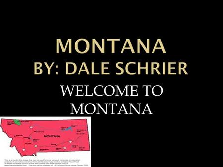 WELCOME TO MONTANA  I am going tell you about Montana state nickname.  Its called Big Sky Country or Treasure State.