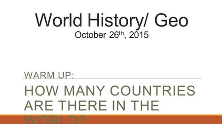World History/ Geo October 26 th, 2015 WARM UP: HOW MANY COUNTRIES ARE THERE IN THE WORLD?