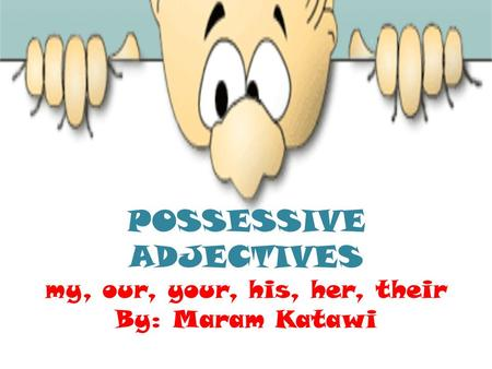 POSSESSIVE ADJECTIVES my, our, your, his, her, their By: Maram Katawi.