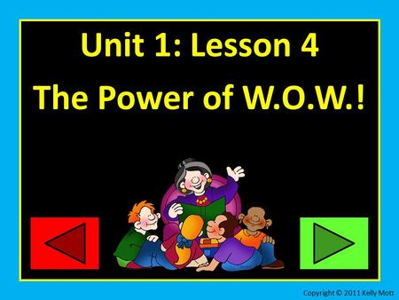 Unit 1: Lesson 4 The Power of W.O.W.! Copyright © 2011 Kelly Mott.