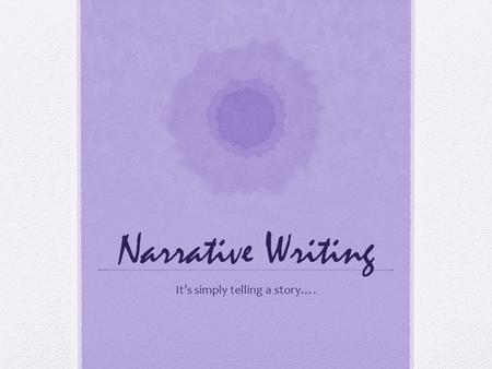 Narrative Writing It's simply telling a story….. What is a Narrative? A narrative is simply a story that tells about people, places, or events. It has.