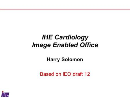 IHE Cardiology Image Enabled Office Harry Solomon Based on IEO draft 12.