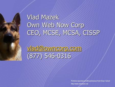 Vlad Mazek Own Web Now Corp CEO, MCSE, MCSA, CISSP (877) 546-0316 Portions reproduced with permission from Dean Calvert.