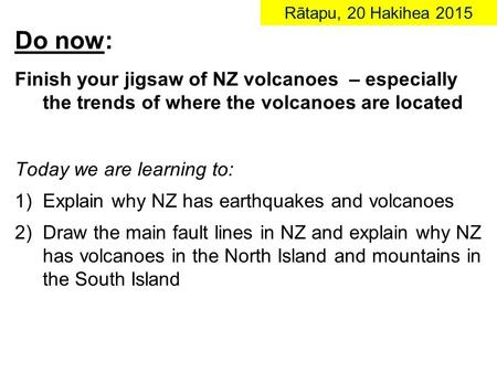 Do now: Finish your jigsaw of NZ volcanoes – especially the trends of where the volcanoes are located Today we are learning to: 1)Explain why NZ has earthquakes.