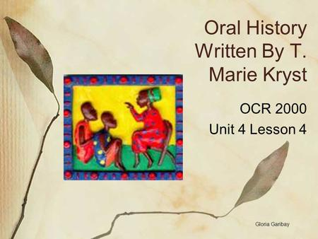 Oral History Written By T. Marie Kryst OCR 2000 Unit 4 Lesson 4 Gloria Garibay.