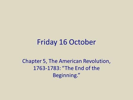 "Friday 16 October Chapter 5, The American Revolution, 1763-1783: ""The End of the Beginning."""