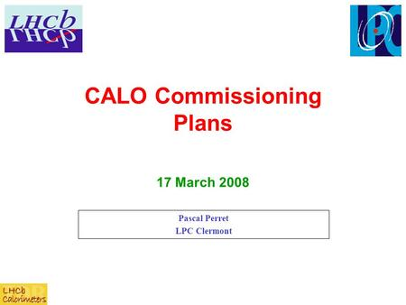 CALO Commissioning Plans Pascal Perret LPC Clermont 17 March 2008.