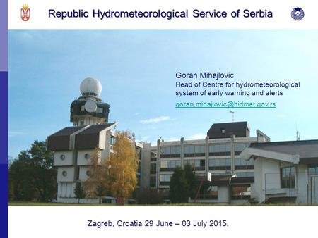 Republic Hydrometeorological Service of Serbia Goran Mihajlovic Head of Centre for hydrometeorological system of early warning and alerts Zagreb, Croatia.