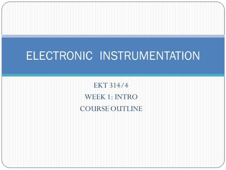 EKT 314/4 WEEK 1: INTRO COURSE OUTLINE ELECTRONIC INSTRUMENTATION.