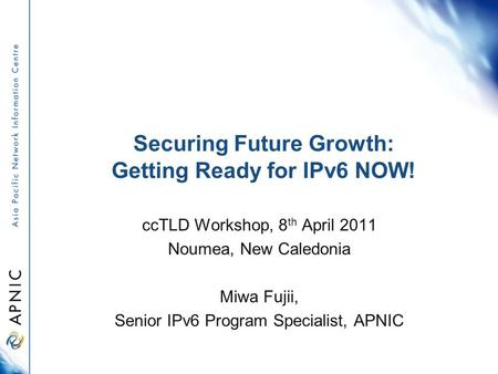 Securing Future Growth: Getting Ready for IPv6 NOW! ccTLD Workshop, 8 th April 2011 Noumea, New Caledonia Miwa Fujii, Senior IPv6 Program Specialist, APNIC.