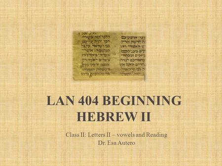 LAN 404 BEGINNING HEBREW II Class II: Letters II – vowels and Reading Dr. Esa Autero.
