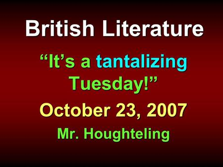 "British Literature ""It's a tantalizing Tuesday!"" October 23, 2007 Mr. Houghteling."