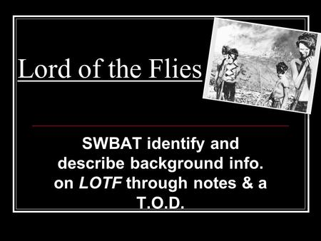 Lord of the Flies SWBAT identify and describe background info. on LOTF through notes & a T.O.D.