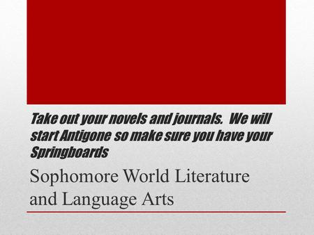 Take out your novels and journals. We will start Antigone so make sure you have your Springboards Sophomore World Literature and Language Arts.