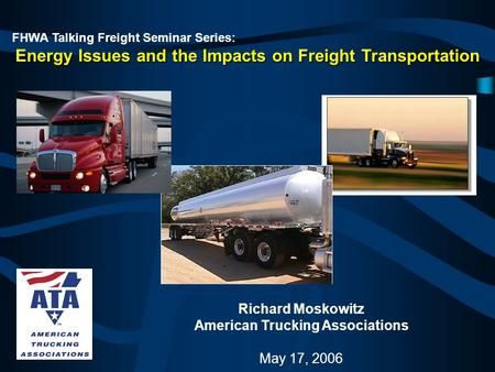 FHWA Talking Freight Seminar Series: Energy Issues and the Impacts on Freight Transportation Richard Moskowitz American Trucking Associations May 17, 2006.