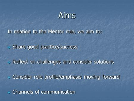 Aims In relation to the Mentor role, we aim to:  Share good practice/success  Reflect on challenges and consider solutions  Consider role profile/emphasis.