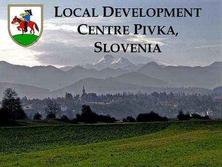 L OCAL D EVELOPMENT C ENTRE P IVKA, S LOVENIA. S LOVENIA Full name: Republic of Slovenia State system: Democratic parliamentary republic, since 1991;