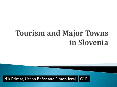 Nik Primar, Urban Bačar and Simon JerajG1B.  Tourism Mountain tourism Coastal tourism Wellness Tourism  Major Towns Ljubljana Maribor Celje Koper 