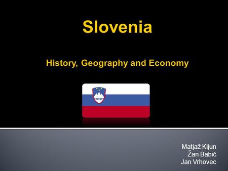 Matjaž Kljun Žan Babič Jan Vrhovec. 1. Introduction 2. History 3. Geography 4. Economy 5. Questions and Answers 1. Introduction 2. History 3. Geography.