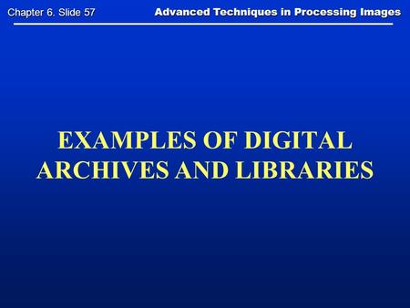 EXAMPLES OF DIGITAL ARCHIVES AND LIBRARIES Advanced Techniques in Processing Images Advanced Techniques in Processing Images Chapter 6. Slide 57.