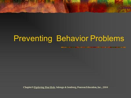 Preventing Behavior Problems Chapter 9 Exploring Your Role, Jalongo & Isenberg, Pearson Education, Inc., 2004.