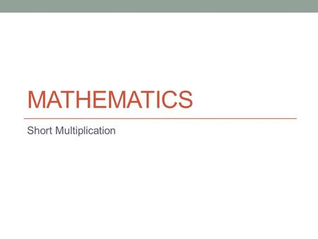MATHEMATICS Short Multiplication. The aim of this powerpoint is to teach you pencil & paper methods for multiplying large numbers by a single digit. EITHER.