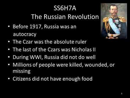 SS6H7A The Russian Revolution Before 1917, Russia was an autocracy The Czar was the absolute ruler The last of the Czars was Nicholas II During WWI, Russia.