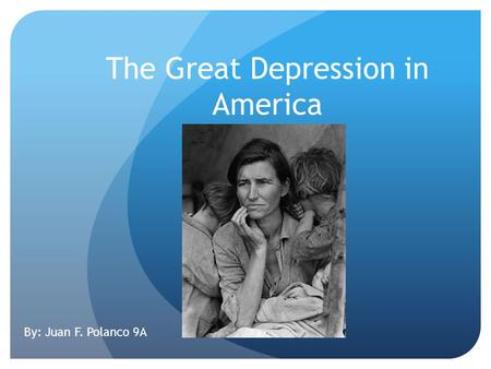 The Great Depression in America By: Juan F. Polanco 9A.