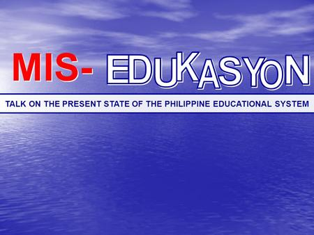 MIS- MIS- TALK ON THE PRESENT STATE OF THE PHILIPPINE EDUCATIONAL SYSTEM.