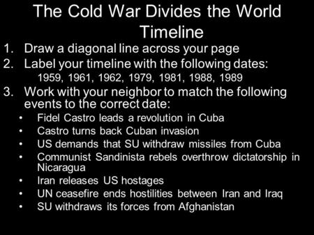 The Cold War Divides the World Timeline 1.Draw a diagonal line across your page 2.Label your timeline with the following dates: 1959, 1961, 1962, 1979,