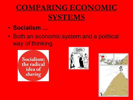 COMPARING ECONOMIC SYSTEMS Socialism … Both an economic system and a political way of thinking.