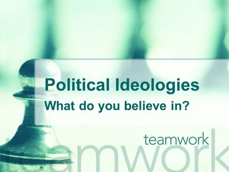 Political Ideologies What do you believe in?.