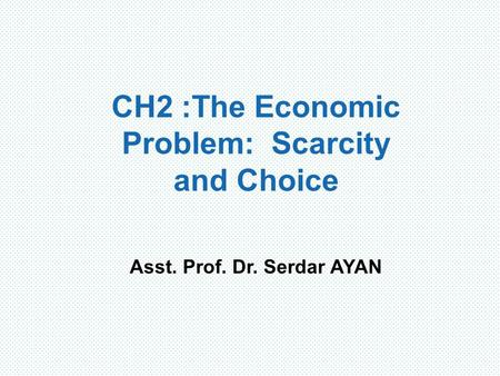 CH2 : The Economic Problem: Scarcity and Choice Asst. Prof. Dr. Serdar AYAN.
