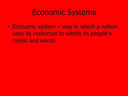 Economic Systems Economic system – way in which a nation uses its resources to satisfy its people's needs and wants.