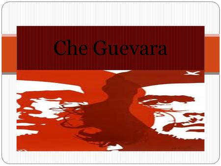 Che Guevara. Ernesto Guevara de la Serna  ( 1928 – 1967 )  Born June 14, 1928, in Rosario, Argentina  Studied at the University of Buenos Aires  Political.