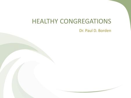 HEALTHY CONGREGATIONS Dr. Paul D. Borden. Three Assumptions (These Assumptions Form a Theology of the Church)