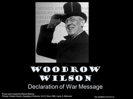 Woodrow Wilson Declaration of War Message Power point created by Robert Martinez Primary Content Source: Speaking of America: Vol. II: Since 1865, Laura.