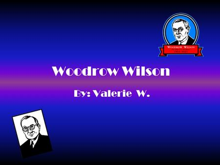 Woodrow Wilson By: Valerie W.. Table of Contents Where is he from?............................ # 1 When did he live?............................. # 2.