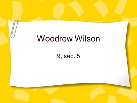 Woodrow Wilson 9, sec. 5. Woodrow Wilson Who was he? Son, Grandson, and Nephew of Ministers Strict moral upbringing Former President of Princeton U.