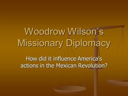 Woodrow Wilson's Missionary Diplomacy How did it influence America's actions in the Mexican Revolution?