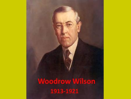 Woodrow Wilson 1913-1921. Qualifications Leader of Progressive Movement President of Princeton University Democratic Party Leads Congress and Presidency.