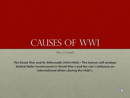 Causes of WWI Mrs. Gosnell The Great War and Its Aftermath (1914-1930) - The learner will analyze United States involvement in World War I and the war's.
