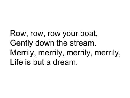 Row, row, row your boat, Gently down the stream