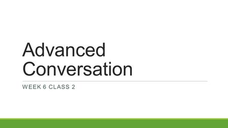 Advanced Conversation WEEK 6 CLASS 2. Think and Write Please spend 5-10 minutes responding to the following questions. This will be collected.  How would.