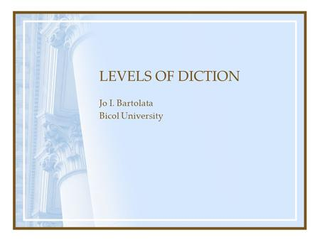 LEVELS OF DICTION Jo I. Bartolata Bicol University.