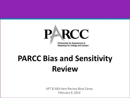 PARCC Bias and Sensitivity Review AFT & NEA Item Review Boot Camp February 9, 2014.