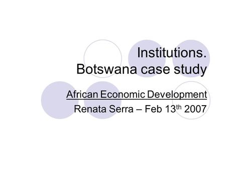 Institutions. Botswana case study African Economic Development Renata Serra – Feb 13 th 2007.