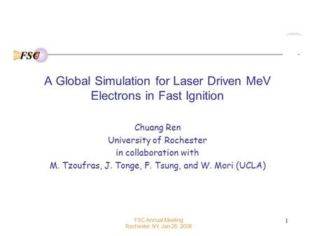 FSC 1 A Global Simulation for Laser Driven MeV Electrons in Fast Ignition Chuang Ren University of Rochester in collaboration with M. Tzoufras, J. Tonge,