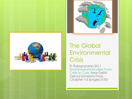 The Global Environmental Crisis R. Rajagopalan 2011 Environmental Studies: From Crisis to Cure. New Delhi: Oxford University Press, Chapter 1-2 (pages.